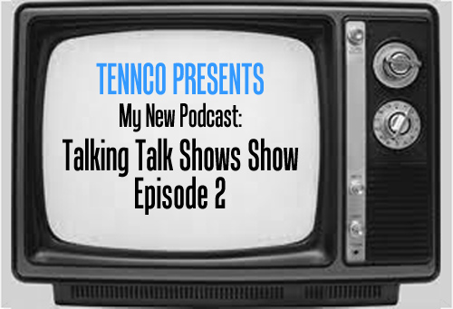 Tennco Presents: My New Podcast-Talking Talk Shows Show Episode 2